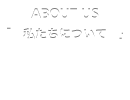 ABOUT US 「私たちについて」