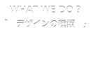 WHAT WE DO ? 「デザインの種類」